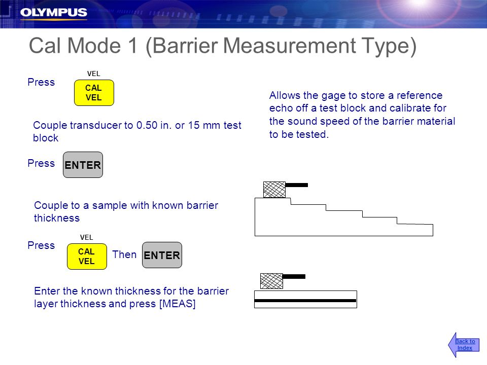 Cal Mode 1 (Barrier Measurement Type) Couple transducer to 0.50 in. or 15 mm test block Couple to a sample with known barrier thickness Allows the gag