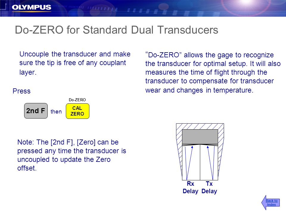 Do-ZERO for Standard Dual Transducers Press Rx Delay Tx Delay Uncouple the transducer and make sure the tip is free of any couplant layer. Do-ZERO all