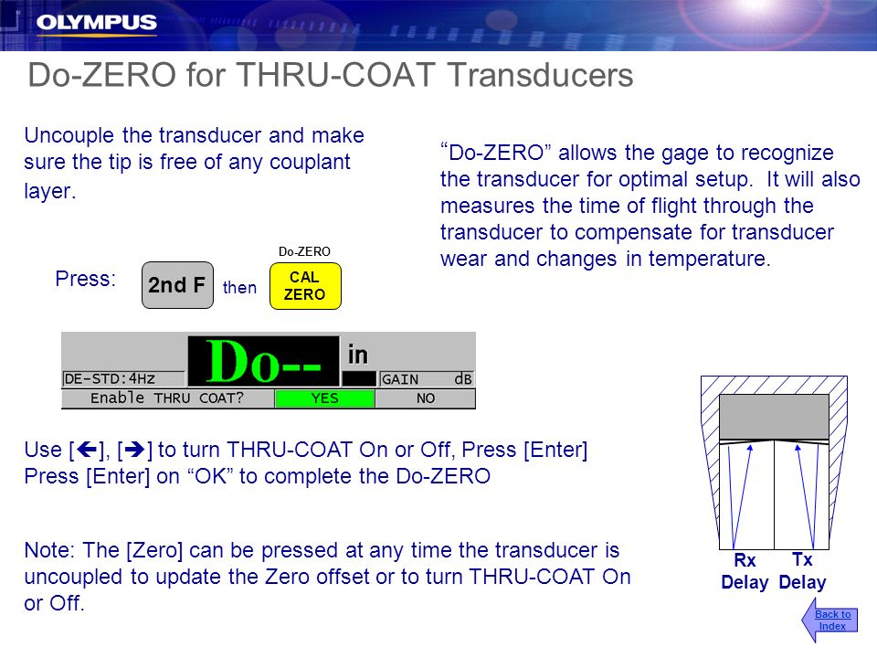 Do-ZERO for THRU-COAT Transducers Rx Delay Tx Delay Uncouple the transducer and make sure the tip is free of any couplant layer. Note: The [Zero] can