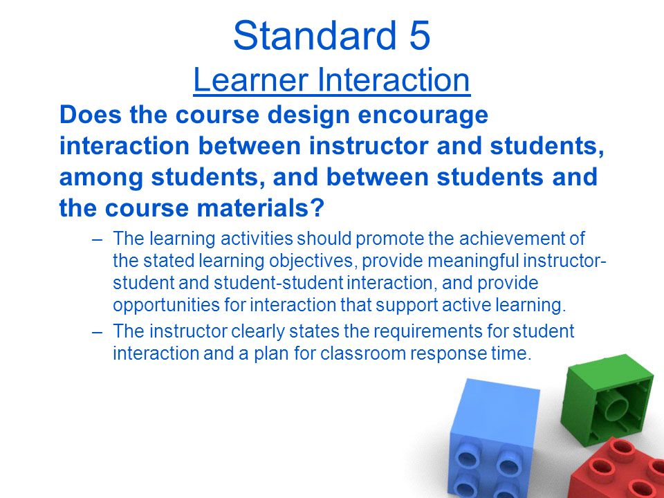 Standard 5 Learner Interaction Does the course design encourage interaction between instructor and students, among students, and between students and the course materials.