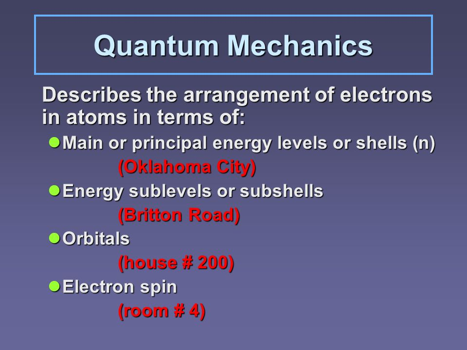 Quantum Mechanics Describes the arrangement of electrons in atoms in terms of: Main or principal energy levels or shells (n) Main or principal energy