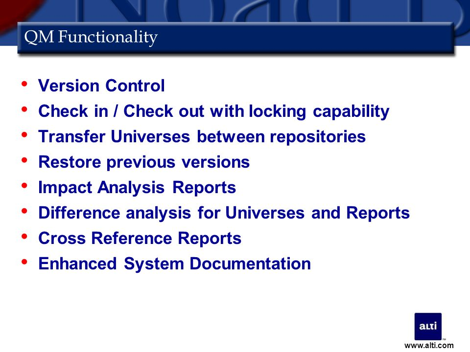 QM Functionality Version Control Check in / Check out with locking capability Transfer Universes between repositories Restore previous versions Impact Analysis Reports Difference analysis for Universes and Reports Cross Reference Reports Enhanced System Documentation www.alti.com