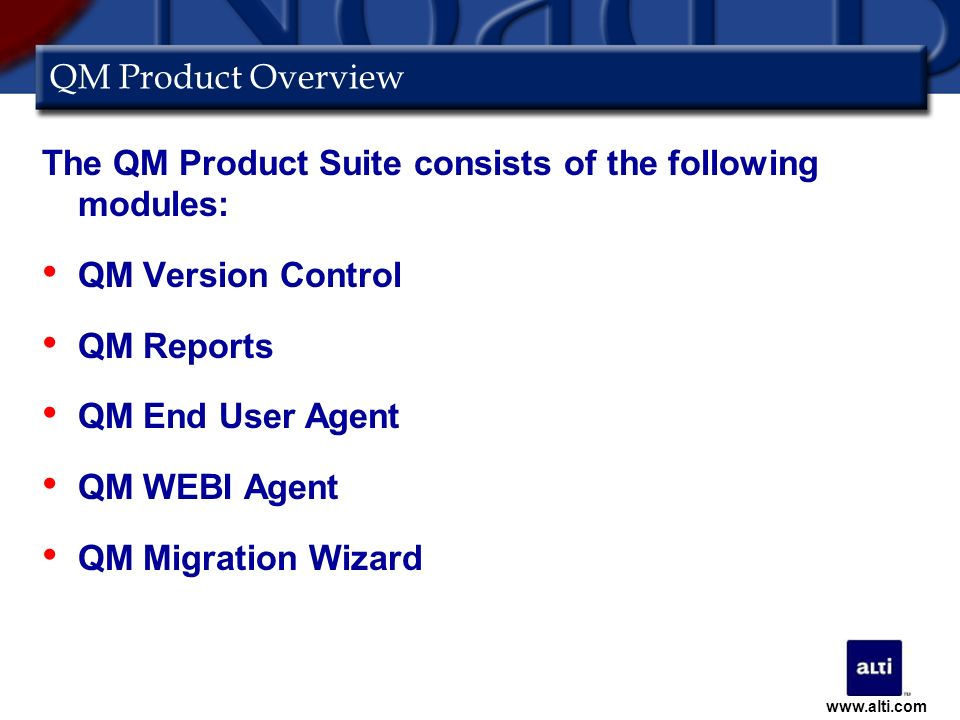 QM Product Overview The QM Product Suite consists of the following modules: QM Version Control QM Reports QM End User Agent QM WEBI Agent QM Migration Wizard www.alti.com