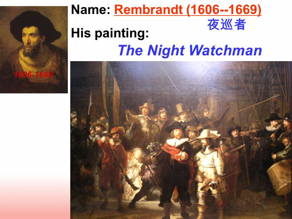 Name: Rembrandt (1606--1669) His painting: _____________________ The Night Watchman 1606-1669
