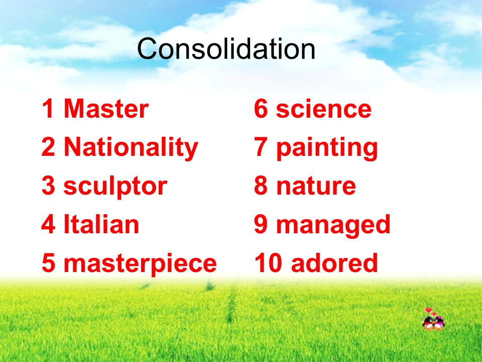 Consolidation 1 Master 2 Nationality 3 sculptor 4 Italian 5 masterpiece 6 science 7 painting 8 nature 9 managed 10 adored