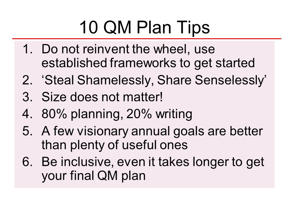 50National Quality Center (NQC) 10 QM Plan Tips (cont.) 7.If you did not update the plan throughout the year, you probably did not look at it 8.A perfect plan is never written 9.Plans are only as good as their implementation 10.Get started.