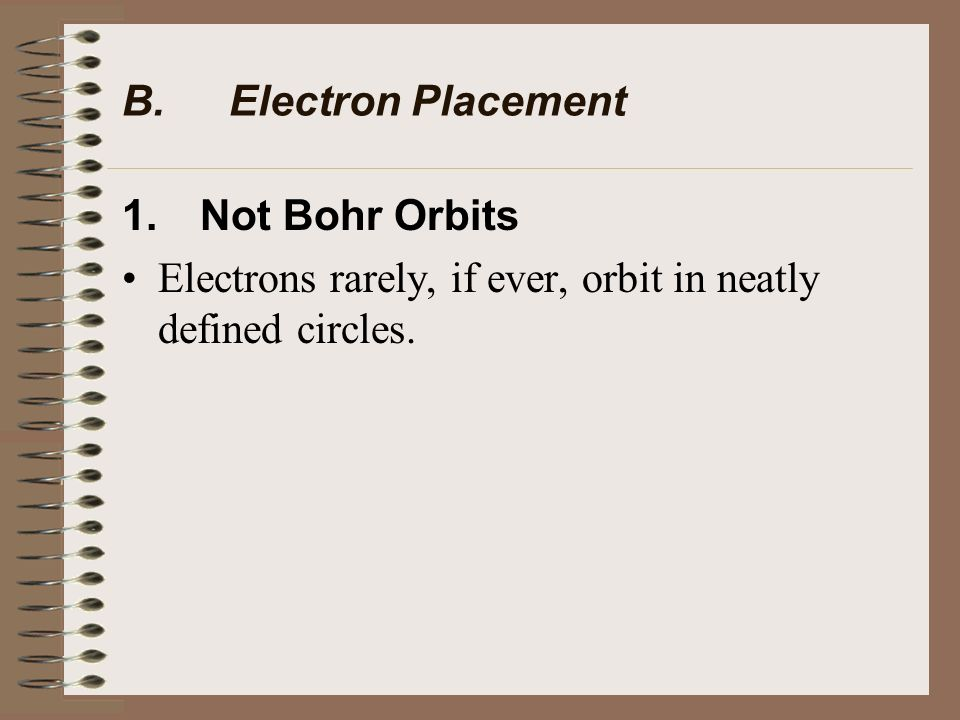B. Electron Placement 1. Not Bohr Orbits Electrons rarely, if ever, orbit in neatly defined circles.