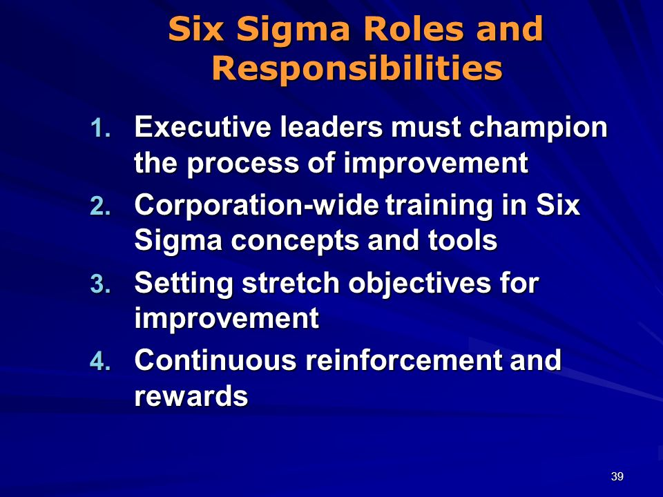 39 Six Sigma Roles and Responsibilities 1. Executive leaders must champion the process of improvement 2. Corporation-wide training in Six Sigma concep