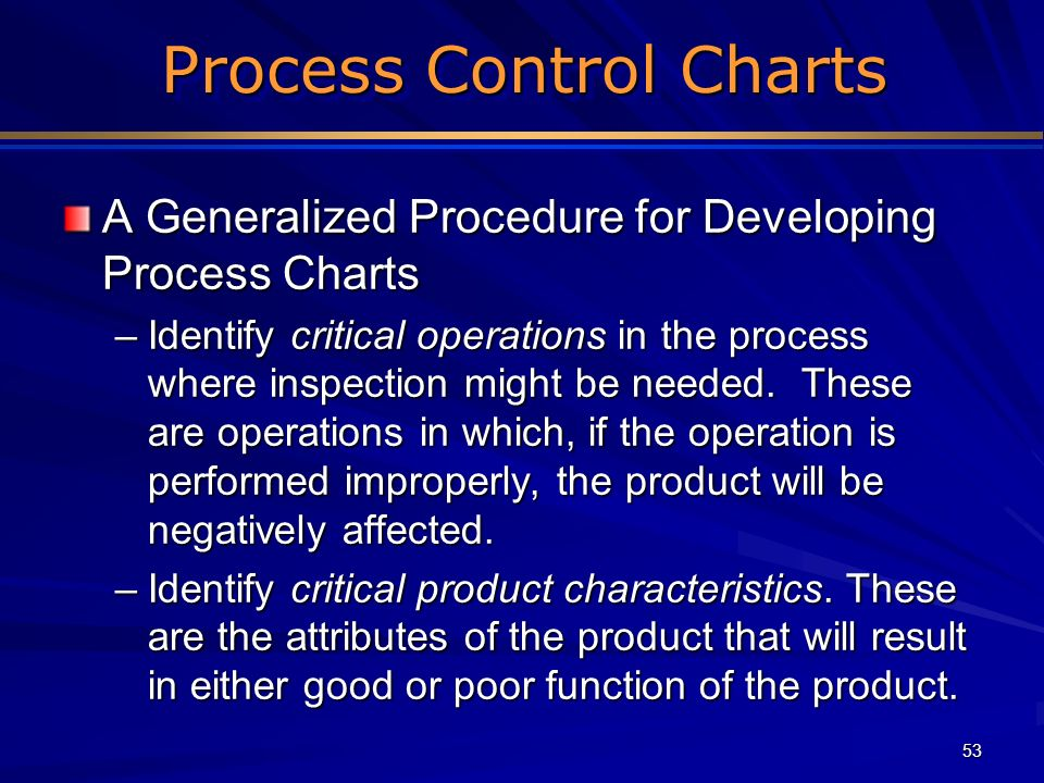 53 Process Control Charts Process Control Charts A Generalized Procedure for Developing Process Charts –Identify critical operations in the process wh