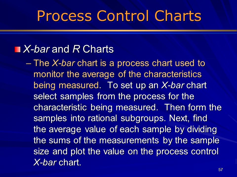 57 Process Control Charts Process Control Charts X-bar and R Charts –The X-bar chart is a process chart used to monitor the average of the characteris