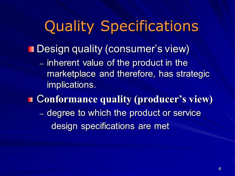 6 Quality Specifications Design quality (consumers view) – inherent value of the product in the marketplace and therefore, has strategic implications.
