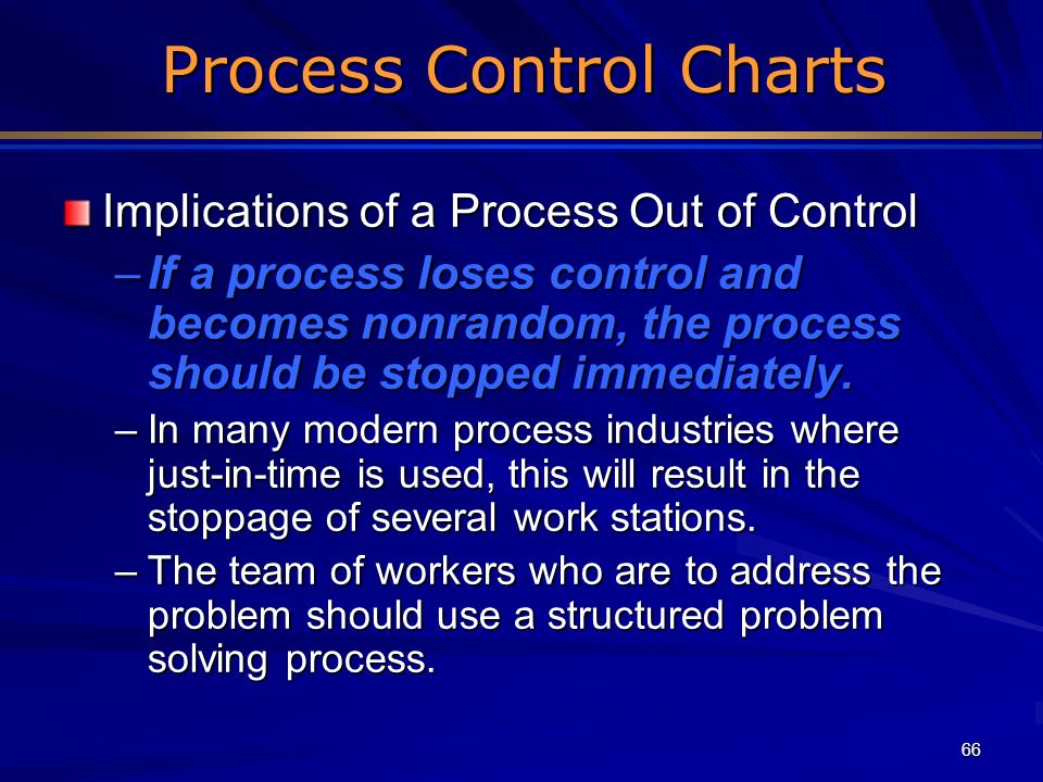 66 Process Control Charts Process Control Charts Implications of a Process Out of Control –If a process loses control and becomes nonrandom, the proce
