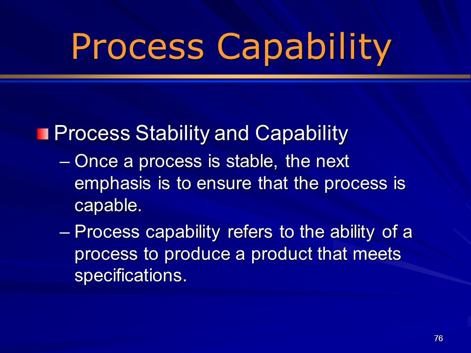 76 Process Capability Process Stability and Capability –Once a process is stable, the next emphasis is to ensure that the process is capable. –Process
