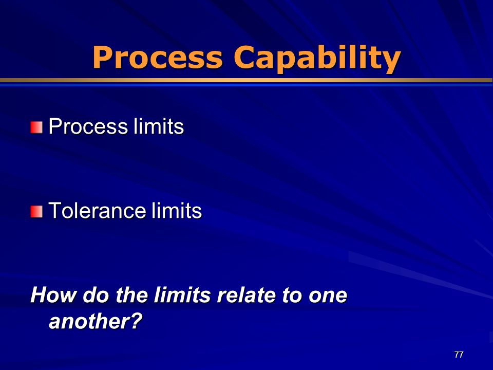 77 Process Capability Process limits Tolerance limits How do the limits relate to one another?