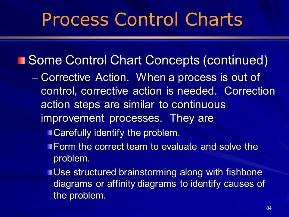 84 Process Control Charts Some Control Chart Concepts (continued) –Corrective Action. When a process is out of control, corrective action is needed. C