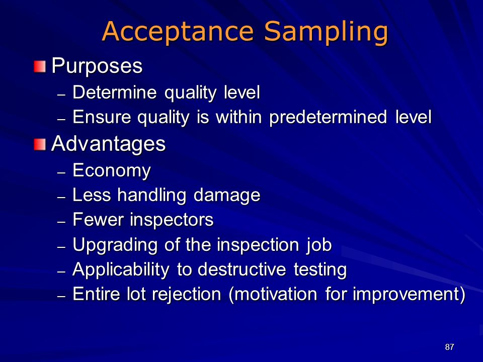 87 Acceptance Sampling Purposes – Determine quality level – Ensure quality is within predetermined level Advantages – Economy – Less handling damage –