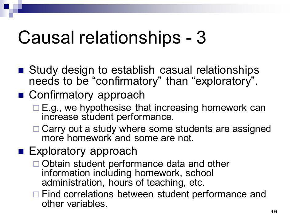 16 Causal relationships - 3 Study design to establish casual relationships needs to be confirmatory than exploratory. Confirmatory approach E.g., we h