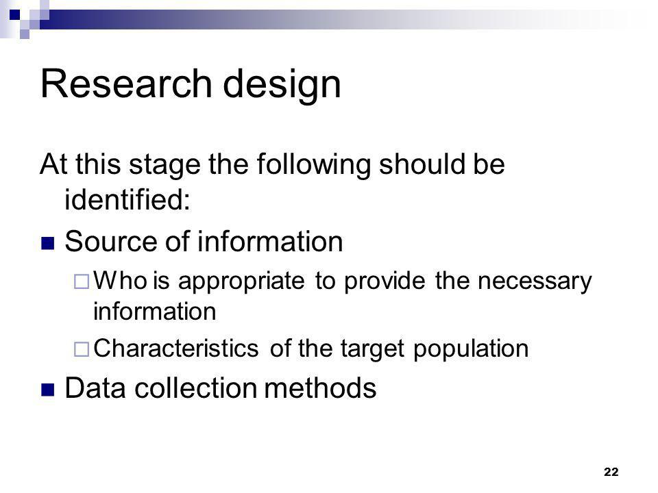 22 Research design At this stage the following should be identified: Source of information Who is appropriate to provide the necessary information Cha