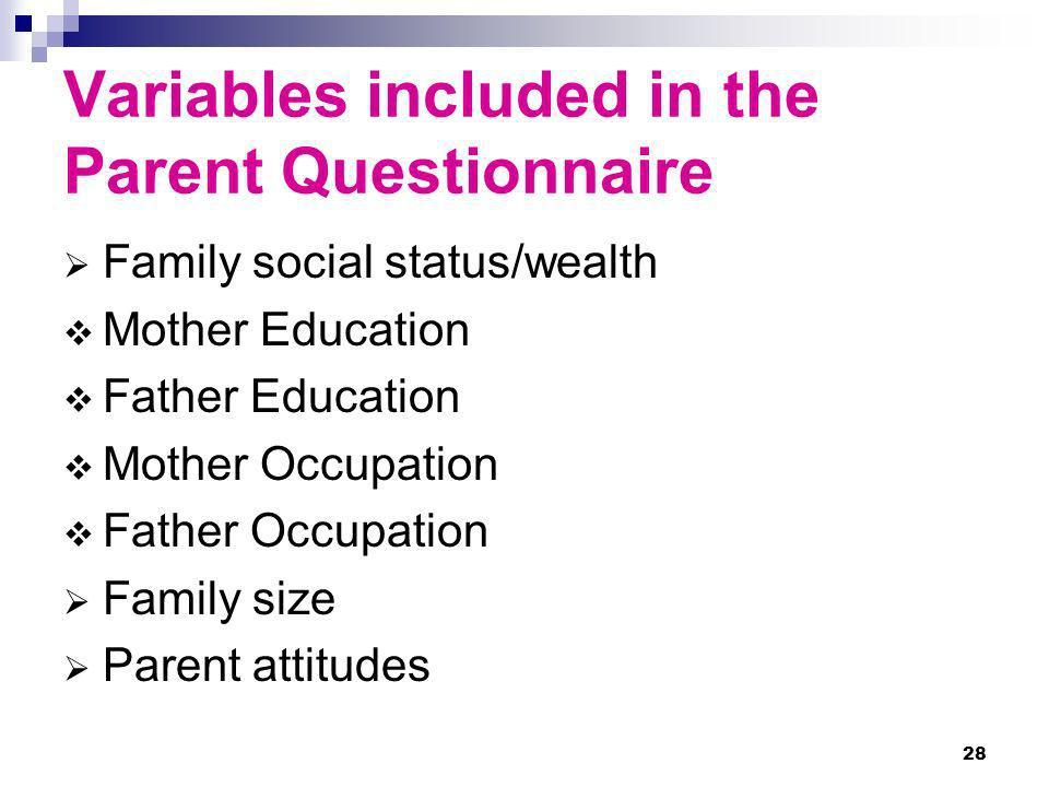 28 Variables included in the Parent Questionnaire Family social status/wealth Mother Education Father Education Mother Occupation Father Occupation Fa