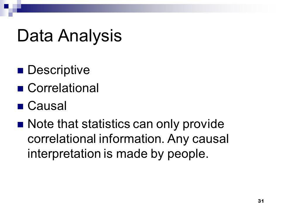 31 Data Analysis Descriptive Correlational Causal Note that statistics can only provide correlational information. Any causal interpretation is made b