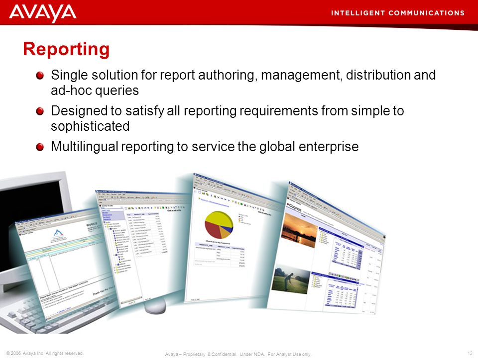 12 © 2006 Avaya Inc. All rights reserved. Avaya – Proprietary & Confidential. Under NDA. For Analyst Use only. Reporting Single solution for report au
