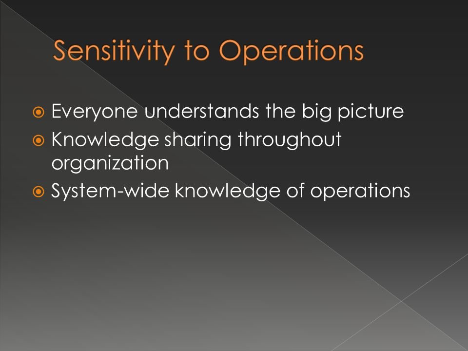 Everyone understands the big picture Knowledge sharing throughout organization System-wide knowledge of operations