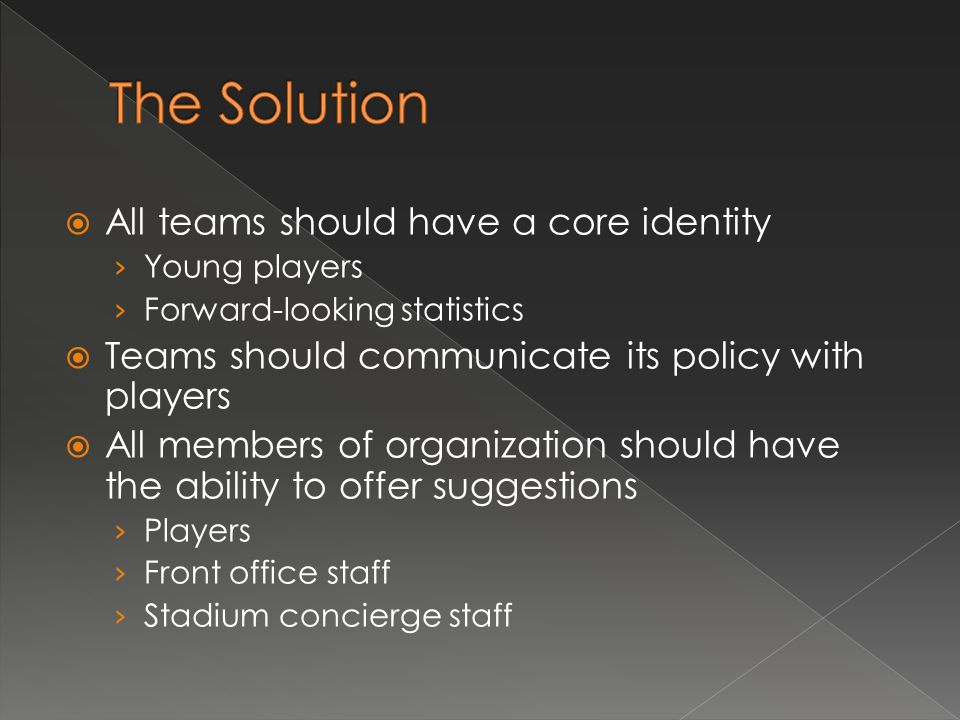 All teams should have a core identity Young players Forward-looking statistics Teams should communicate its policy with players All members of organization should have the ability to offer suggestions Players Front office staff Stadium concierge staff