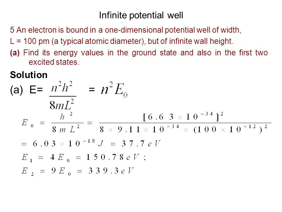 Infinite potential well 5 An electron is bound in a one-dimensional potential well of width, L = 100 pm (a typical atomic diameter), but of infinite w