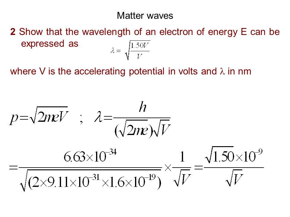 Matter waves 3 Calculate the de Broglie wavelength of (i) An electron with energy (a) 10 eV (b) 15 keV (c) 1 MeV (i)(a) (E in eV) (b)
