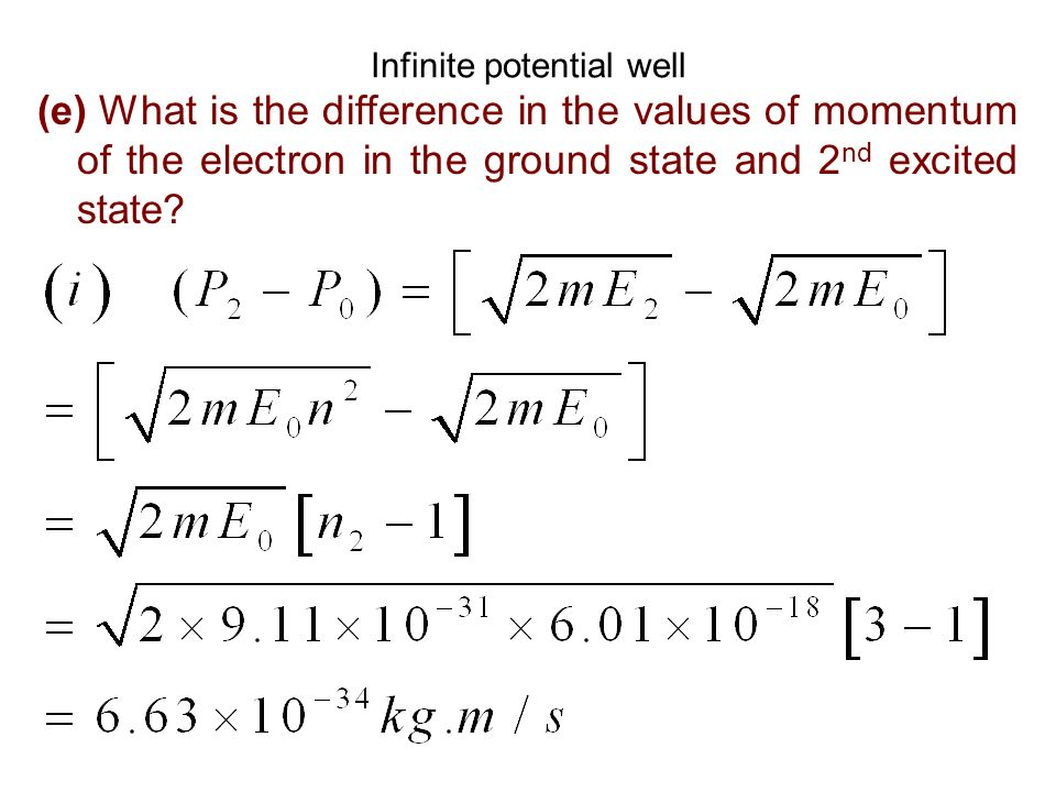 Infinite potential well (e) What is the difference in the values of momentum of the electron in the ground state and 2 nd excited state?