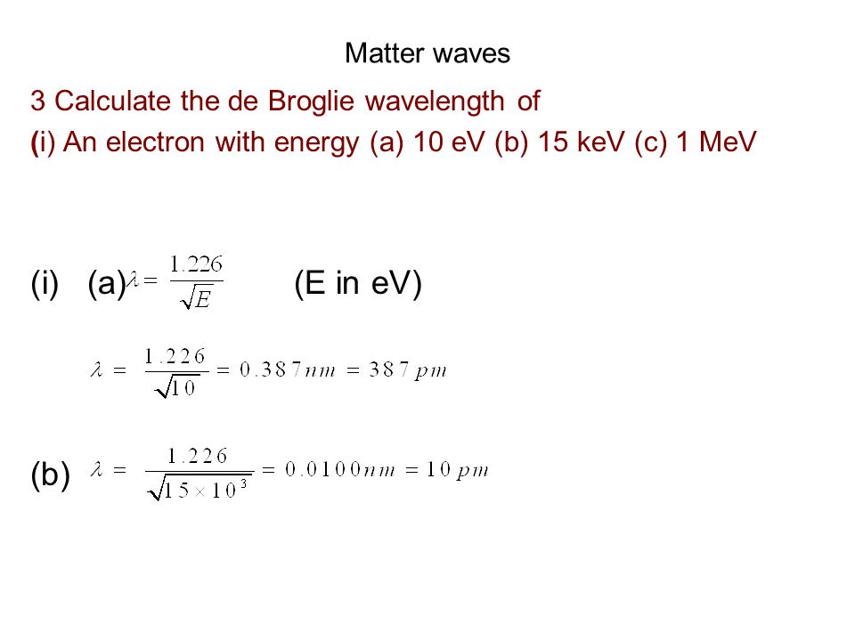 Matter waves 3 Calculate the de Broglie wavelength of (i) An electron with energy (a) 10 eV (b) 15 keV (c) 1 MeV (i)(a) (E in eV) (b)