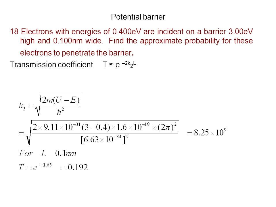 Potential barrier 18 Electrons with energies of 0.400eV are incident on a barrier 3.00eV high and 0.100nm wide. Find the approximate probability for t