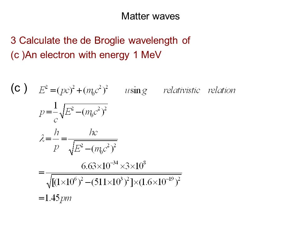 Matter waves 3 Calculate the de Broglie wavelength of (ii) An electron moving with a speed of 105 m/s (iii) A proton with an energy of 15 eV (ii) =(h/p)=(h/mv)=( 6.63 10 -34 )/(9.11 10 -31 105) = 6.93 10 -6 m (iii) =h /p = 6.63 10 -34 / [2mE] = 6.63 10 -34 / [2 (1.67 10 -27 )(15) 1.6 10 -19 )] = 7.4 10 -12 m =7.4pm