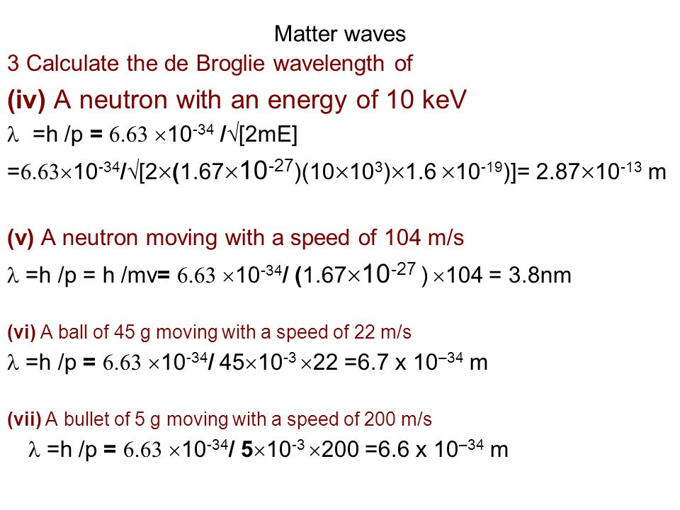 Matter waves 3 Calculate the de Broglie wavelength of (iv) A neutron with an energy of 10 keV =h /p = 6.63 10 -34 / [2mE] = 6.63 10 -34 / [2 (1.67 10