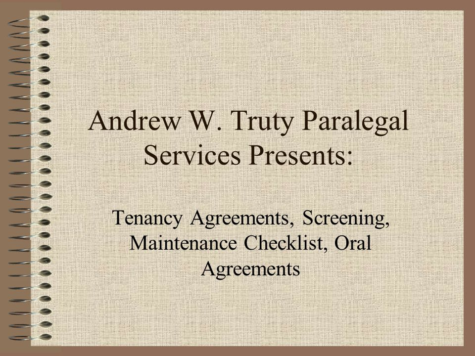 Andrew W. Truty Paralegal Services Presents: Tenancy Agreements, Screening, Maintenance Checklist, Oral Agreements