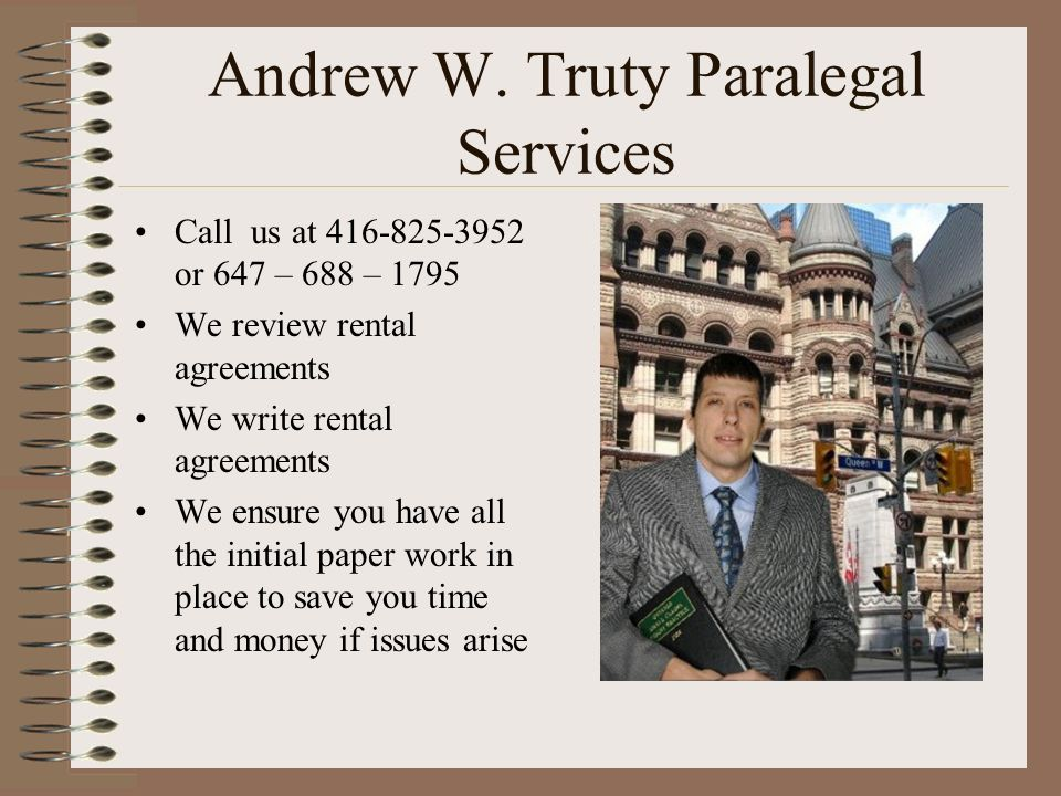Andrew W. Truty Paralegal Services Call us at 416-825-3952 or 647 – 688 – 1795 We review rental agreements We write rental agreements We ensure you ha
