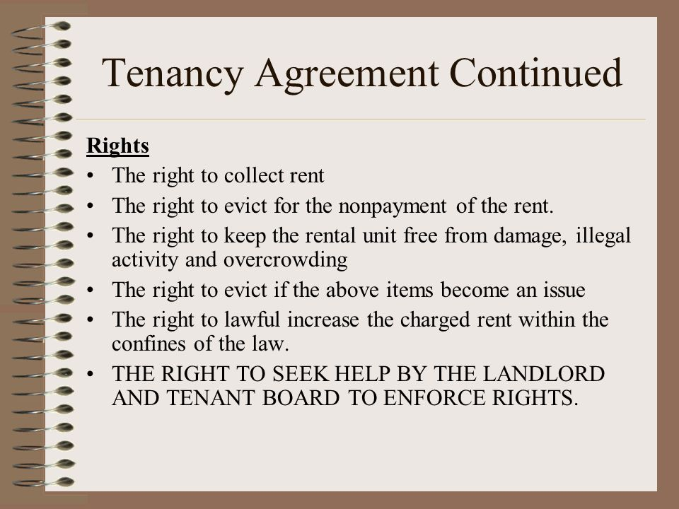 Tenancy Agreement Continued Rights The right to collect rent The right to evict for the nonpayment of the rent. The right to keep the rental unit free