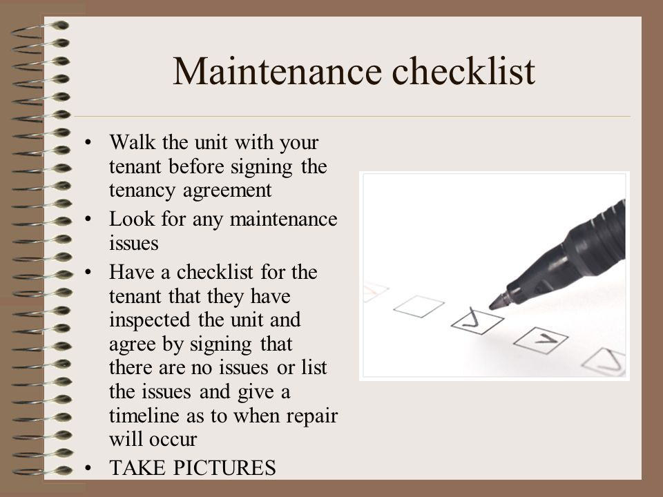 Maintenance checklist Walk the unit with your tenant before signing the tenancy agreement Look for any maintenance issues Have a checklist for the ten