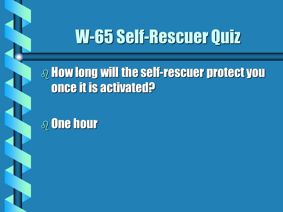 W-65 Self-Rescuer Quiz b When should a person use the self- rescuer? b The rescuer should be used immediately at the first indication of a fire or exp