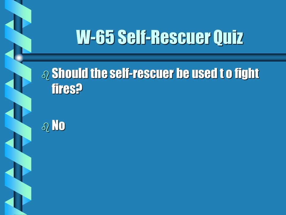 W-65 Self-Rescuer Quiz b After you don the self-rescuer, what should you do? b Go to fresh air immediately.
