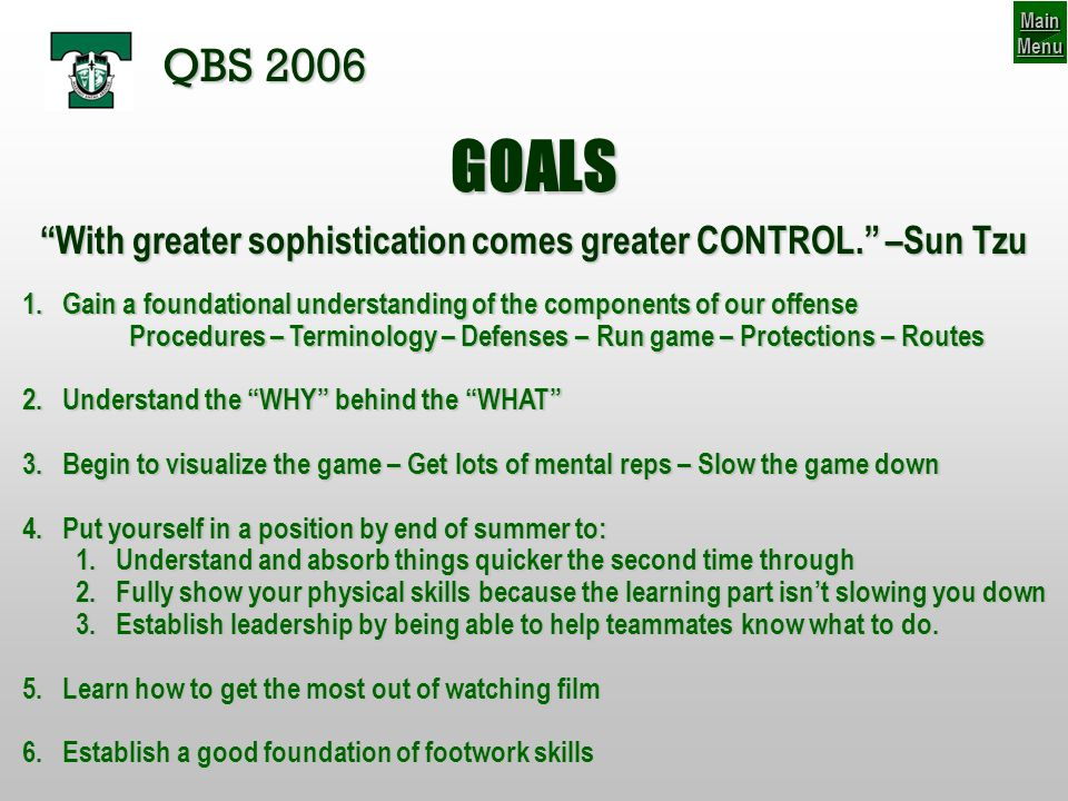 GOALS QBS 2006 1.Gain a foundational understanding of the components of our offense Procedures – Terminology – Defenses – Run game – Protections – Routes 2.Understand the WHY behind the WHAT 3.Begin to visualize the game – Get lots of mental reps – Slow the game down 4.Put yourself in a position by end of summer to: 1.Understand and absorb things quicker the second time through 2.Fully show your physical skills because the learning part isnt slowing you down 3.Establish leadership by being able to help teammates know what to do.