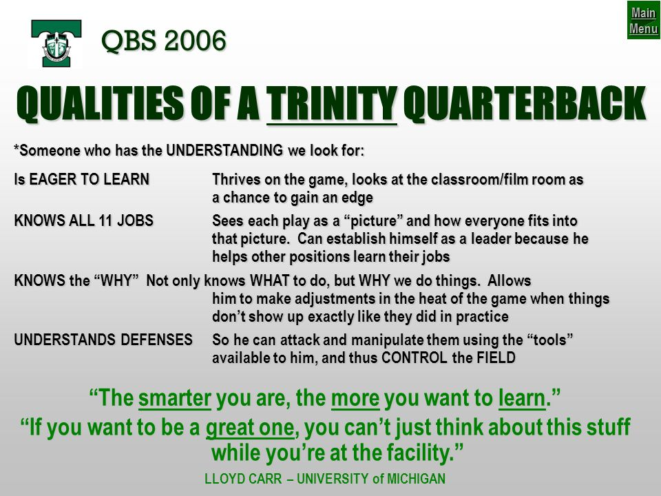 QUALITIES OF A TRINITY QUARTERBACK *Someone who has the UNDERSTANDING we look for: Is EAGER TO LEARNThrives on the game, looks at the classroom/film room as a chance to gain an edge KNOWS ALL 11 JOBSSees each play as a picture and how everyone fits into that picture.