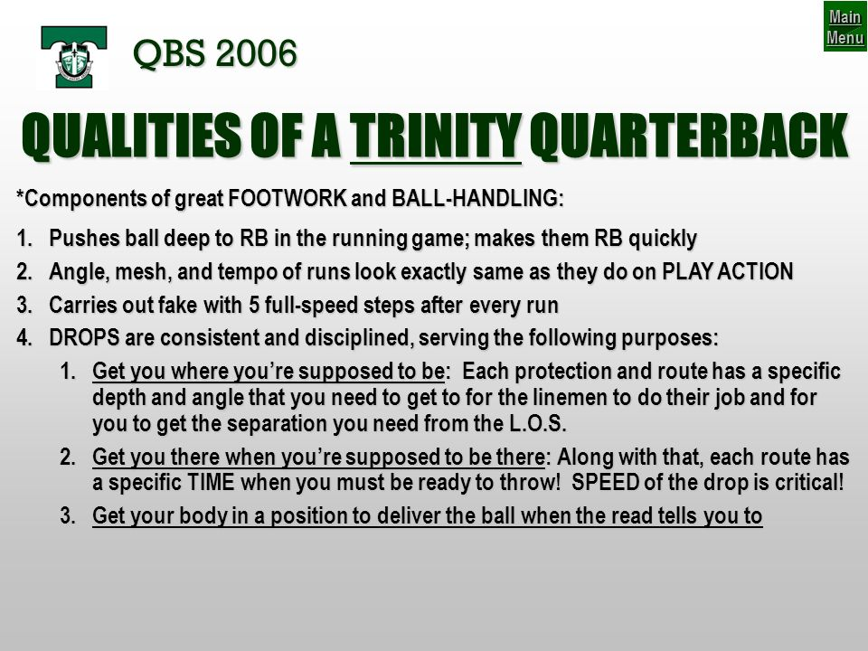 QUALITIES OF A TRINITY QUARTERBACK *Components of great FOOTWORK and BALL-HANDLING: 1.Pushes ball deep to RB in the running game; makes them RB quickly 2.Angle, mesh, and tempo of runs look exactly same as they do on PLAY ACTION 3.Carries out fake with 5 full-speed steps after every run 4.DROPS are consistent and disciplined, serving the following purposes: 1.Get you where youre supposed to be: Each protection and route has a specific depth and angle that you need to get to for the linemen to do their job and for you to get the separation you need from the L.O.S.
