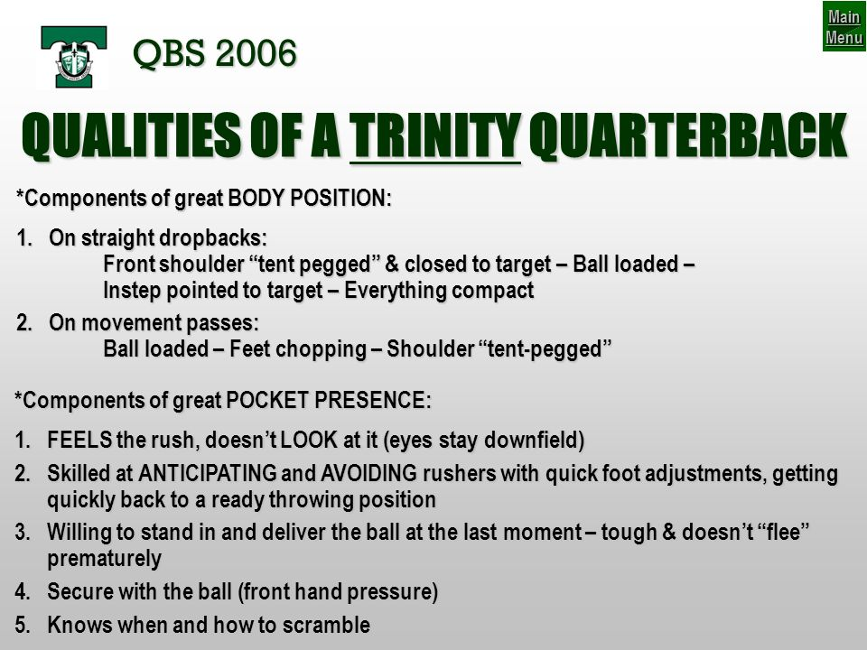 QUALITIES OF A TRINITY QUARTERBACK *Components of great BODY POSITION: 1.On straight dropbacks: Front shoulder tent pegged & closed to target – Ball loaded – Instep pointed to target – Everything compact 2.On movement passes: Ball loaded – Feet chopping – Shoulder tent-pegged *Components of great POCKET PRESENCE: 1.FEELS the rush, doesnt LOOK at it (eyes stay downfield) 2.Skilled at ANTICIPATING and AVOIDING rushers with quick foot adjustments, getting quickly back to a ready throwing position 3.Willing to stand in and deliver the ball at the last moment – tough & doesnt flee prematurely 4.Secure with the ball (front hand pressure) 5.Knows when and how to scramble Main Menu Main Menu QBS 2006