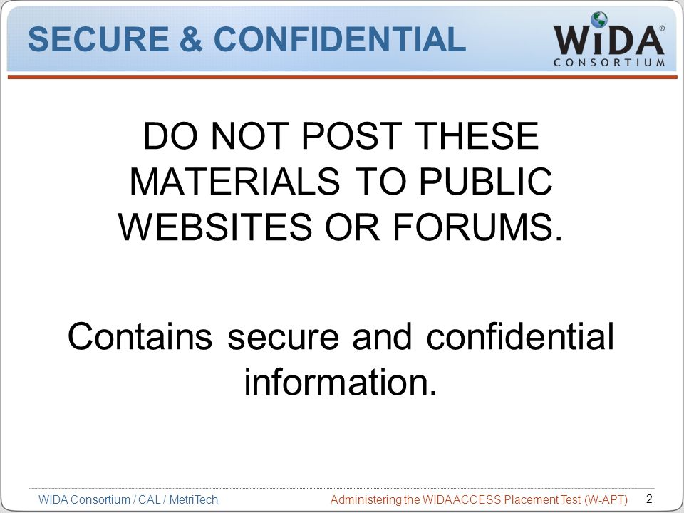 Administering the WIDA ACCESS Placement Test (W-APT) 2 WIDA Consortium / CAL / MetriTech SECURE & CONFIDENTIAL DO NOT POST THESE MATERIALS TO PUBLIC W