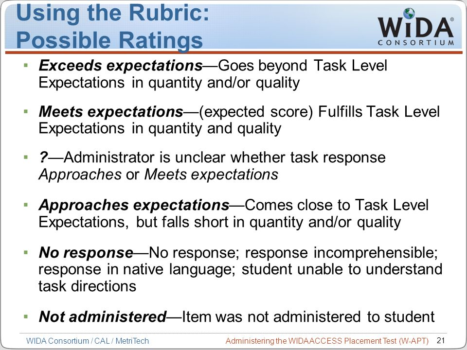 Administering the WIDA ACCESS Placement Test (W-APT) 21 WIDA Consortium / CAL / MetriTech Using the Rubric: Possible Ratings Exceeds expectationsGoes