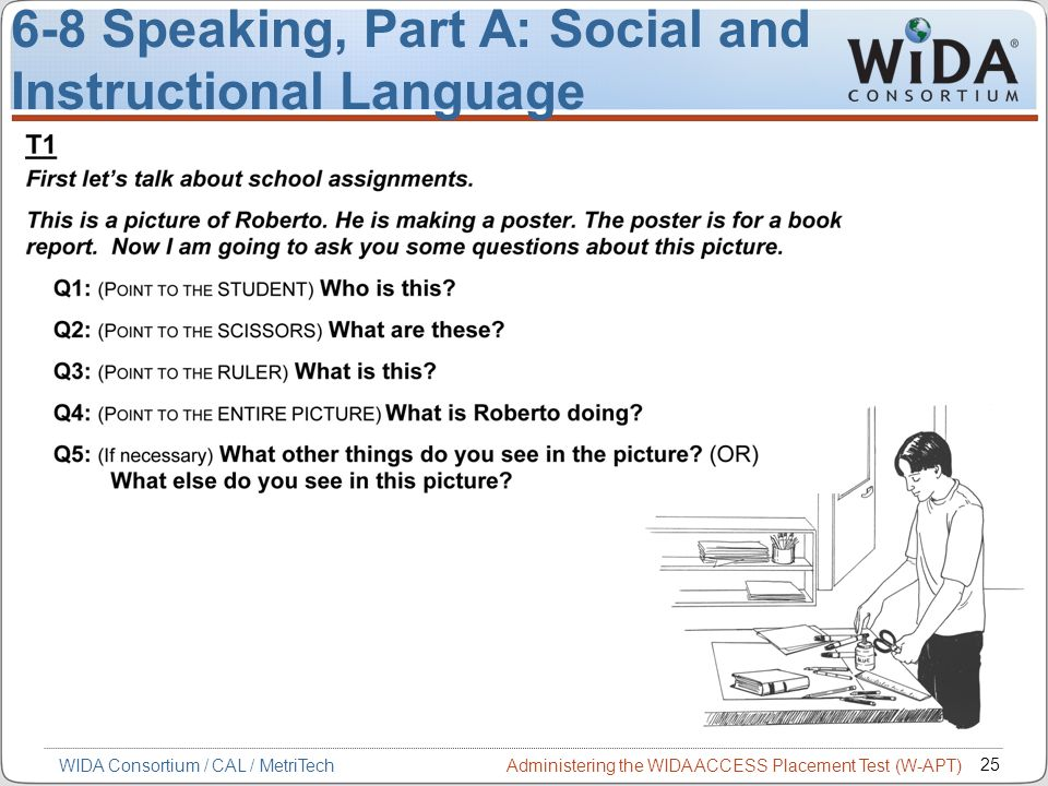 Administering the WIDA ACCESS Placement Test (W-APT) 25 WIDA Consortium / CAL / MetriTech 6-8 Speaking, Part A: Social and Instructional Language