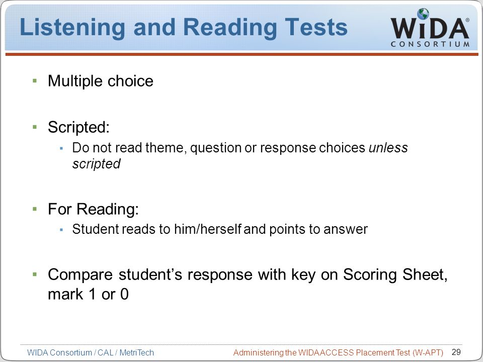Administering the WIDA ACCESS Placement Test (W-APT) 29 WIDA Consortium / CAL / MetriTech Listening and Reading Tests Multiple choice Scripted: Do not