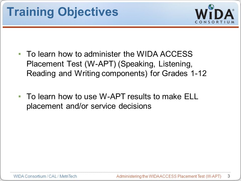 Administering the WIDA ACCESS Placement Test (W-APT) 3 WIDA Consortium / CAL / MetriTech Training Objectives To learn how to administer the WIDA ACCES