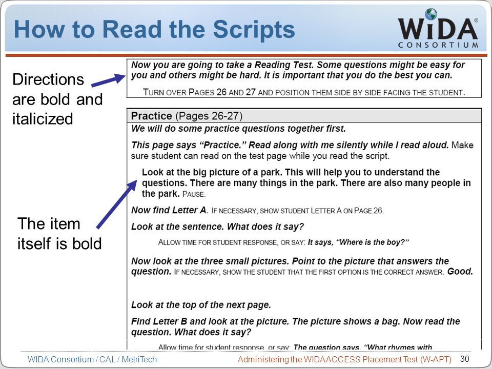 Administering the WIDA ACCESS Placement Test (W-APT) 30 WIDA Consortium / CAL / MetriTech How to Read the Scripts Directions are bold and italicized T
